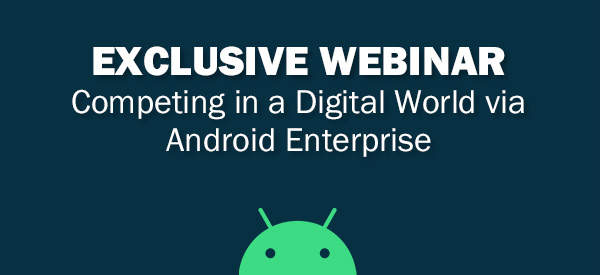 Exclusive Webinar, competing in a Digital World via Android Enterprise
